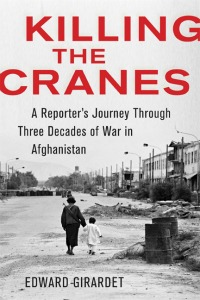 KillingtheCranes200 Librarians Best Books of 2011: Edward Girardets Killing the Cranes: A Reporters Journey Through Three Decades of War in Afghanistan
